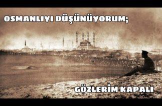 Osmanlıyı Düşünüyorum Gözlerim Kapalı… (Sonuna kadar izleyin)