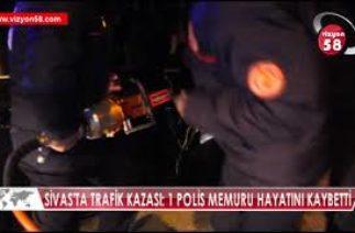 SİVAS'TA TRAFİK KAZASI: 1 POLİS MEMURU HAYATINI KAYBETTİ