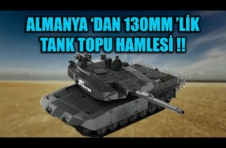 ALMANYA 'DAN 130 MM 'LİK TANK TOPU HAMLESİ !!