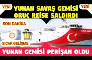Oruç Reise Saldırı Yapıldı – Yunan Savaş Gemisi, Oruç Reis Gemimize Saldırdı SON DAKİKA