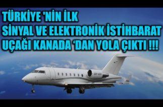 TÜRKİYE 'NİN İLK SİNYAL VE ELEKTRONİK İSTİHBARAT UÇAĞI KANADA 'DAN YOLA ÇIKTI !!!