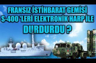 FRANSIZ İSTİHBARAT GEMİSİ S-400 'LERİ ELEKTRONİK HARP İLE DURDURDU ?