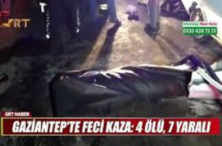 GAZİANTEP'TE FECİ KAZA 4 ÖLÜ, 7 YARALI
