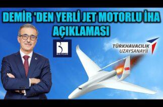 İSMAİL DEMİR 'DEN YERLİ JET MOTORLU İHA AÇIKLAMASI