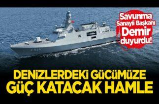 Savunma Sanayii Başkanı Demir duyurdu Denizlerdeki gücümüze güç katacak hamle