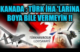 KANADA : TÜRK İHA 'LARINA BOYA BİLE VERMEYİN !!