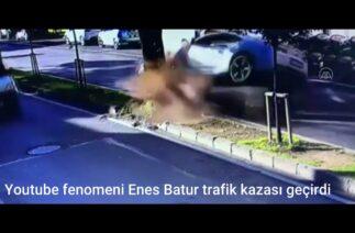 Youtube fenomeni Enes Batur trafik kazası geçirdi