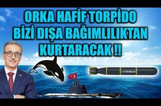 ORKA HAFİF TORPİDO BİZİ DIŞA BAĞIMLILIKTAN KURTARACAK !!