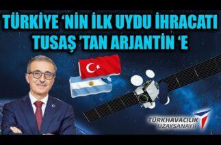 TÜRKİYE 'NİN İLK UYDU İHRACATI TUSAŞ 'TAN ARJANTİN 'E