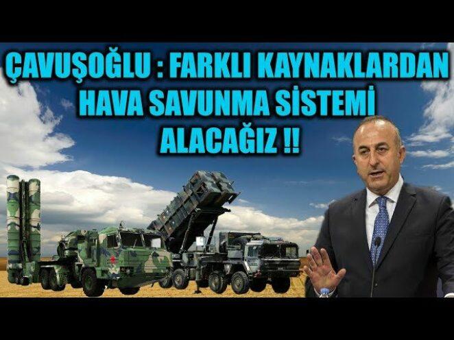 ÇAVUŞOĞLU : FARKLI KAYNAKLARDAN HAVA SAVUNMA SİSTEMİ ALACAĞIZ !!