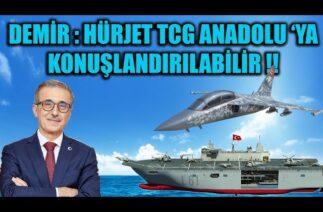 İSMAİL DEMİR : HÜRJET TCG ANADOLU 'YA KONUŞLANDIRILABİLİR !!