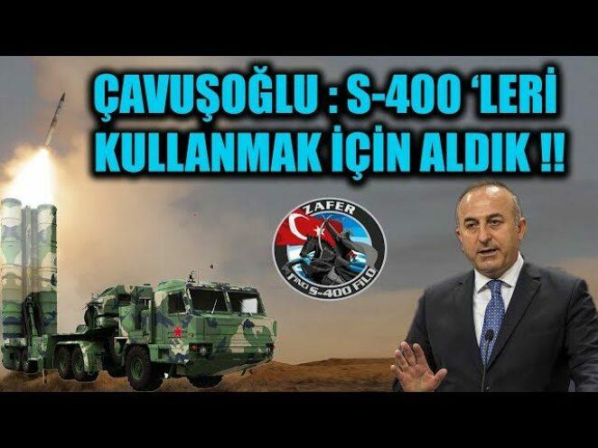 ÇAVUŞOĞLU : S-400 'LERİ KULLANMAK İÇİN ALDIK !!